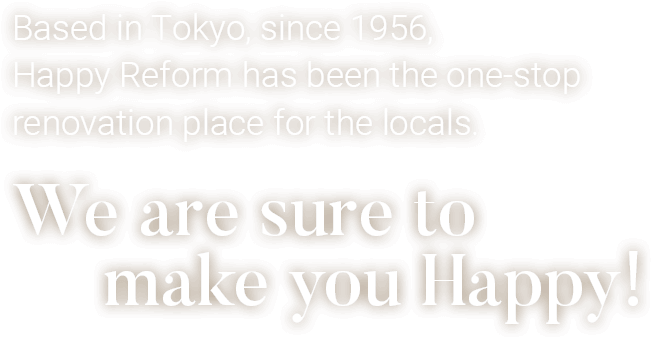 Based in Tokyo, since 1956, Happy Reform has been the one-stop renovation place for the locals. We are sure to make you Happy!